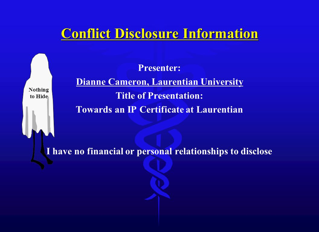 Conflict Disclosure Information Presenter: Dianne Cameron, Laurentian University Title of Presentation: Towards an IP Certificate at Laurentian I have no financial or personal relationships to disclose Nothing to Hide
