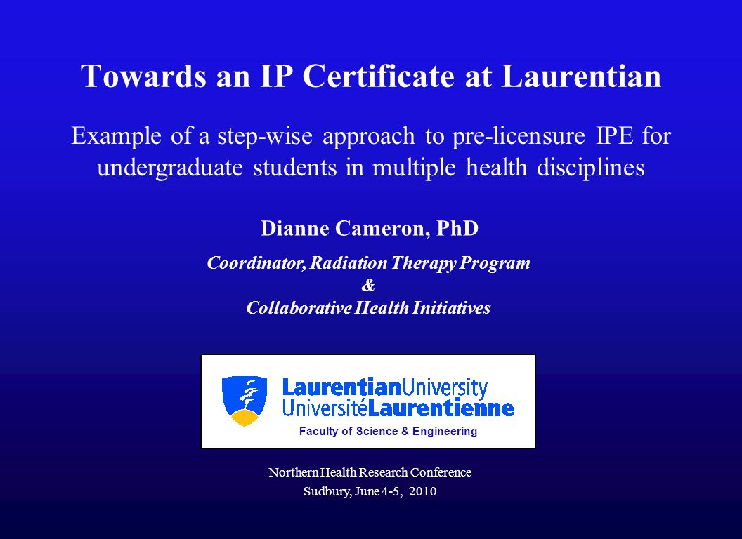 Towards an IP Certificate at Laurentian Dianne Cameron, PhD Coordinator, Radiation Therapy Program & Collaborative Health Initiatives Faculty of Science & Engineering Northern Health Research Conference Sudbury, June 4-5, 2010 Example of a step-wise approach to pre-licensure IPE for undergraduate students in multiple health disciplines