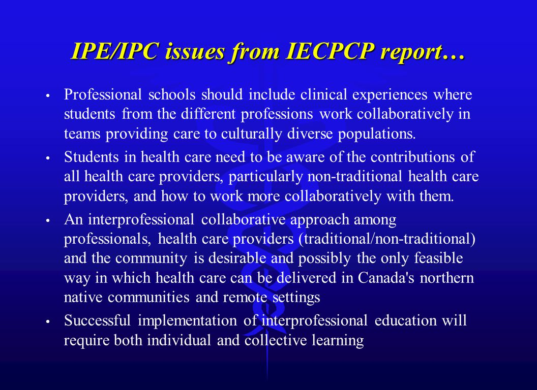 IPE/IPC issues from IECPCP report… Professional schools should include clinical experiences where students from the different professions work collaboratively in teams providing care to culturally diverse populations.