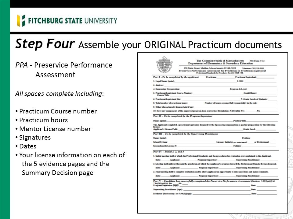 Step Four Assemble your ORIGINAL Practicum documents PPA - Preservice Performance Assessment All spaces complete Including: Practicum Course number Practicum hours Mentor License number Signatures Dates Your license information on each of the 5 evidence pages and the Summary Decision page