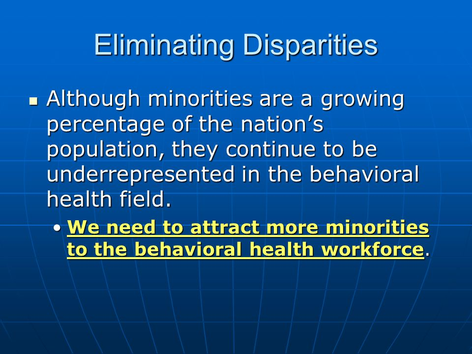 Eliminating Disparities Although minorities are a growing percentage of the nation's population, they continue to be underrepresented in the behavioral health field.