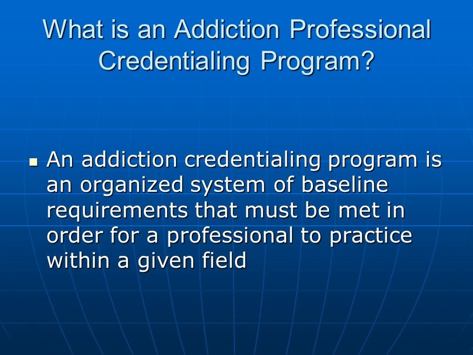 Benefits of Certification  Professionalization of the field of substance use disorders  Proven method by which addiction professionals are recognized  Constant actualization of skills and knowledge of addiction professionals  Clients verification that persons offering treatment services are competent, skilled and knowledgeable  It improves overall quality of services