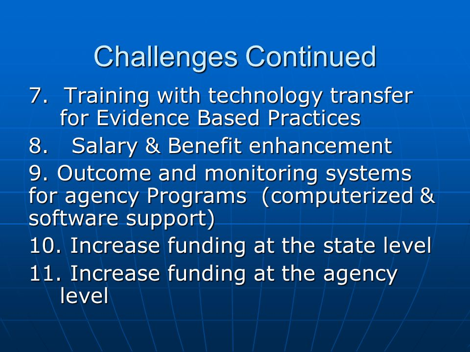 Challenges Continued 7. Training with technology transfer for Evidence Based Practices 8.