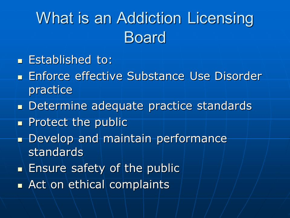 What is an Addiction Licensing Board Established to: Established to: Enforce effective Substance Use Disorder practice Enforce effective Substance Use Disorder practice Determine adequate practice standards Determine adequate practice standards Protect the public Protect the public Develop and maintain performance standards Develop and maintain performance standards Ensure safety of the public Ensure safety of the public Act on ethical complaints Act on ethical complaints