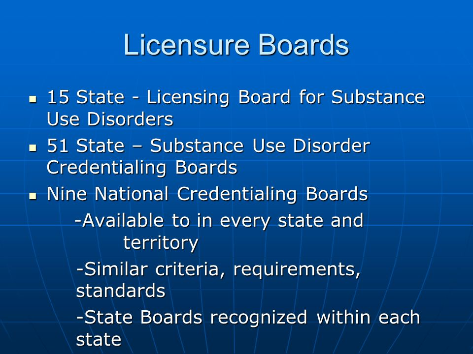 Licensure Boards 15 State - Licensing Board for Substance Use Disorders 15 State - Licensing Board for Substance Use Disorders 51 State – Substance Use Disorder Credentialing Boards 51 State – Substance Use Disorder Credentialing Boards Nine National Credentialing Boards Nine National Credentialing Boards -Available to in every state and territory -Available to in every state and territory -Similar criteria, requirements, standards -State Boards recognized within each state -State Boards recognized within each state