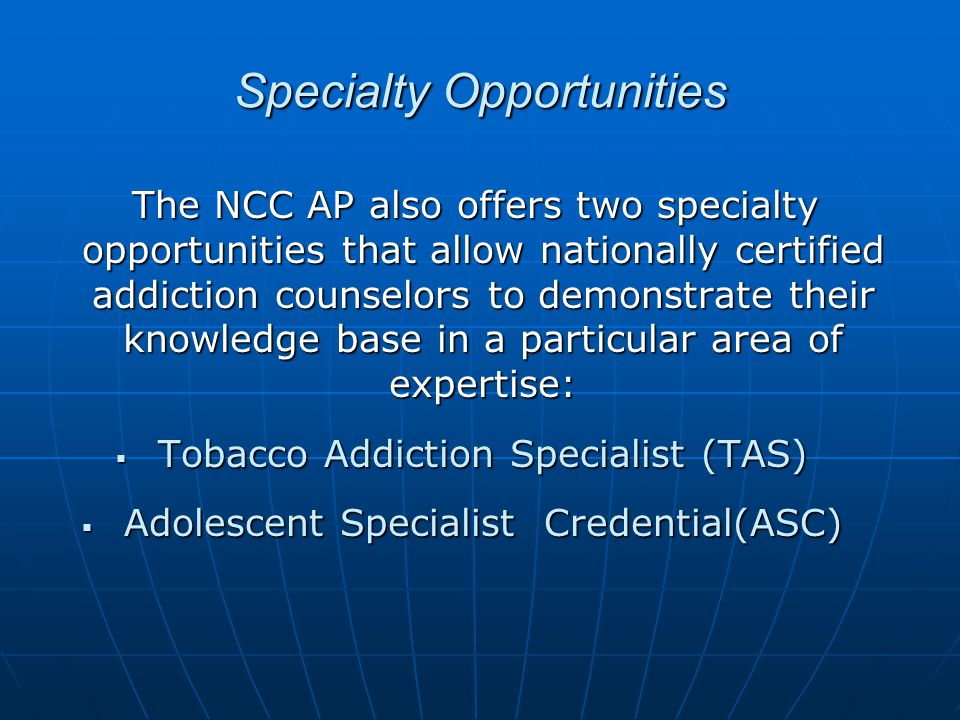 Specialty Opportunities The NCC AP also offers two specialty opportunities that allow nationally certified addiction counselors to demonstrate their knowledge base in a particular area of expertise: The NCC AP also offers two specialty opportunities that allow nationally certified addiction counselors to demonstrate their knowledge base in a particular area of expertise:  Tobacco Addiction Specialist (TAS)  Adolescent Specialist Credential(ASC)