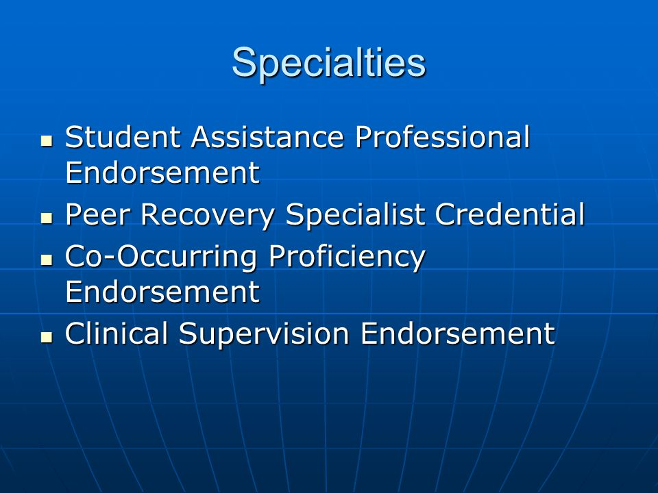 Specialties Student Assistance Professional Endorsement Student Assistance Professional Endorsement Peer Recovery Specialist Credential Peer Recovery Specialist Credential Co-Occurring Proficiency Endorsement Co-Occurring Proficiency Endorsement Clinical Supervision Endorsement Clinical Supervision Endorsement