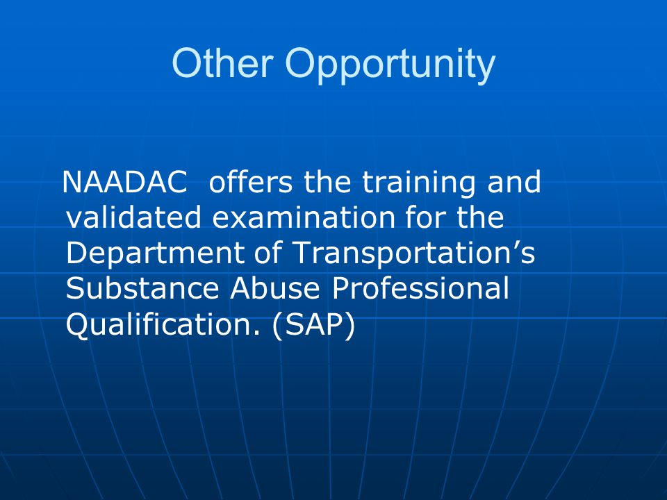 Other Opportunity NAADAC offers the training and validated examination for the Department of Transportation's Substance Abuse Professional Qualification.