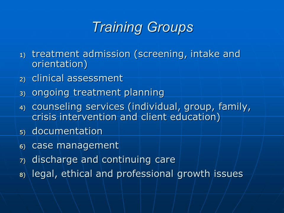 Training Groups 1) treatment admission (screening, intake and orientation) 2) clinical assessment 3) ongoing treatment planning 4) counseling services (individual, group, family, crisis intervention and client education) 5) documentation 6) case management 7) discharge and continuing care 8) legal, ethical and professional growth issues