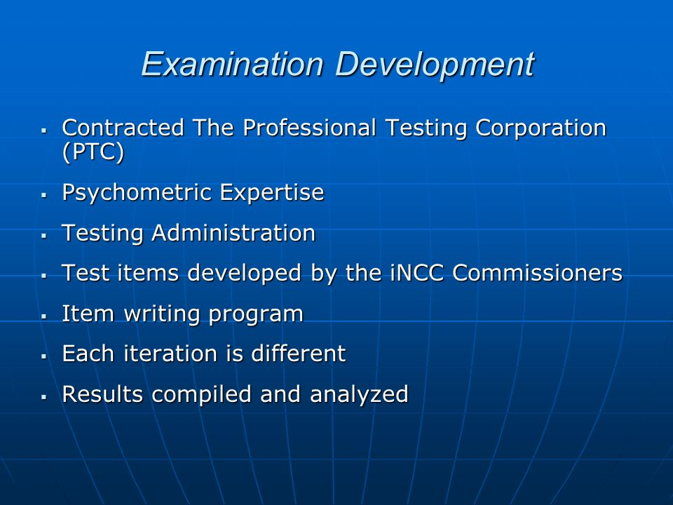 Examination Development  Contracted The Professional Testing Corporation (PTC)  Psychometric Expertise  Testing Administration  Test items developed by the iNCC Commissioners  Item writing program  Each iteration is different  Results compiled and analyzed