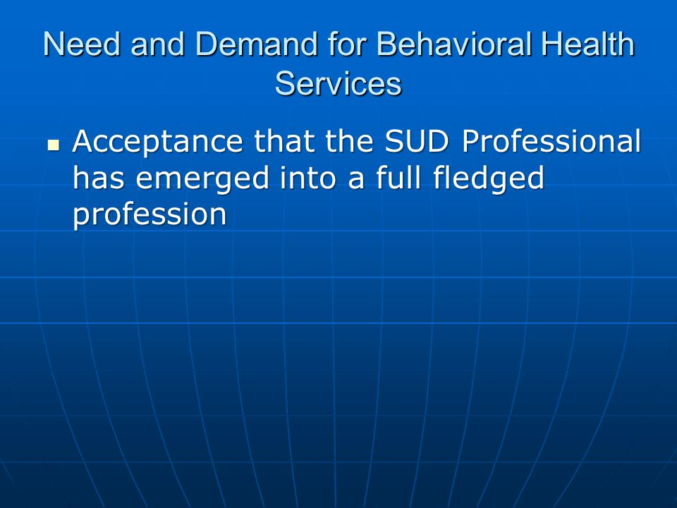 Need and Demand for Behavioral Health Services Acceptance that the SUD Professional has emerged into a full fledged profession Acceptance that the SUD Professional has emerged into a full fledged profession