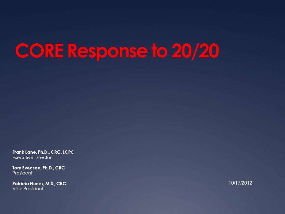 CORE Response to 20/20 Frank Lane, Ph.D., CRC, LCPC Executive Director Tom Evenson, Ph.D., CRC President Patricia Nunez, M.S., CRC Vice President 10/1