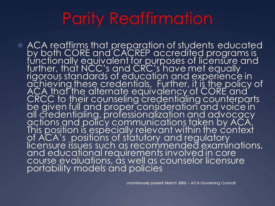 Parity Reaffirmation  ACA reaffirms that preparation of students educated by both CORE and CACREP accredited programs is functionally equivalent for purposes of licensure and further, that NCC's and CRC's have met equally rigorous standards of education and experience in achieving these credentials.