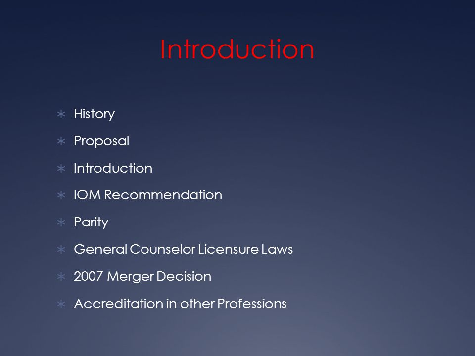 Introduction  History  Proposal  Introduction  IOM Recommendation  Parity  General Counselor Licensure Laws  2007 Merger Decision  Accreditation in other Professions