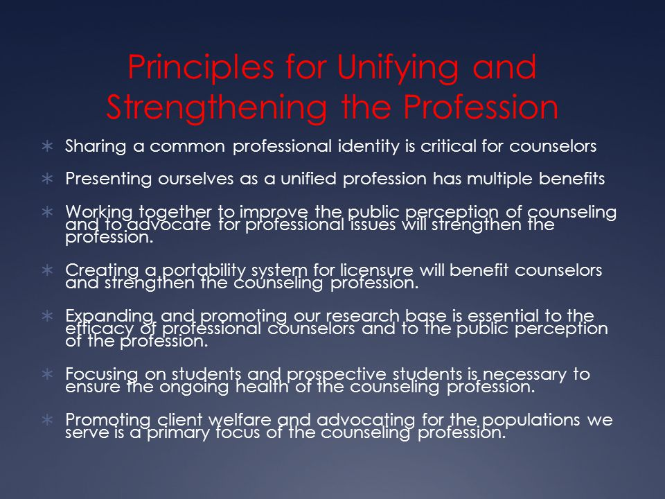 Principles for Unifying and Strengthening the Profession  Sharing a common professional identity is critical for counselors  Presenting ourselves as a unified profession has multiple benefits  Working together to improve the public perception of counseling and to advocate for professional issues will strengthen the profession.