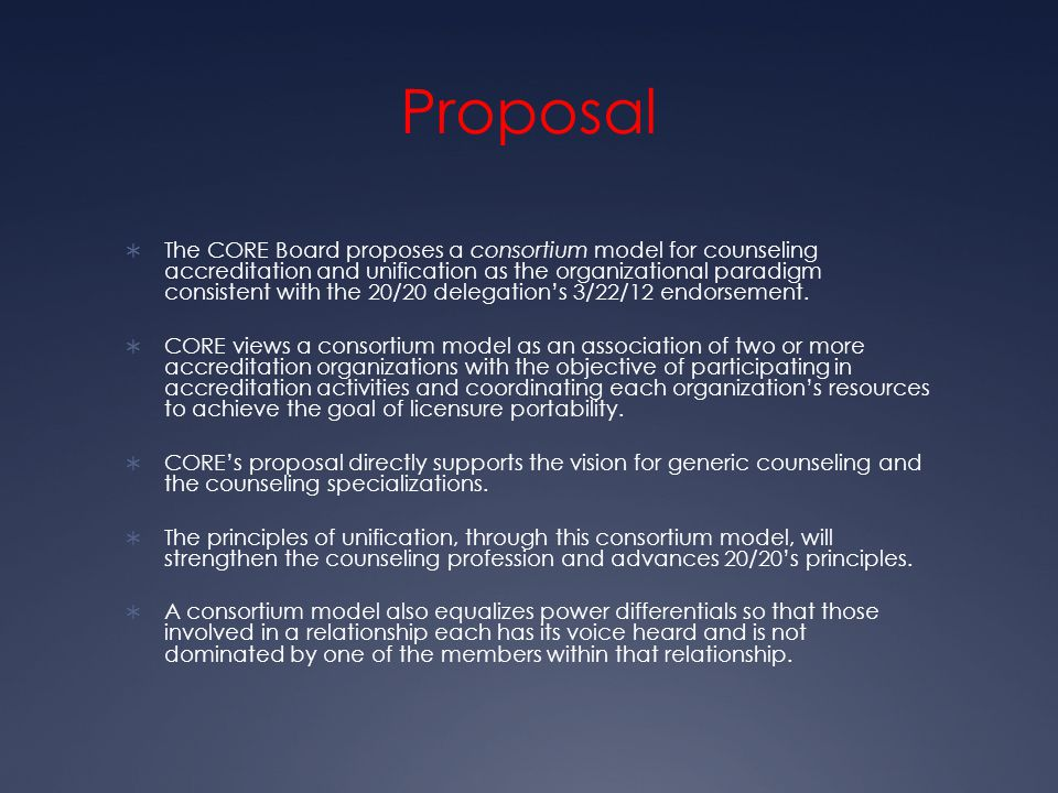 Proposal  The CORE Board proposes a consortium model for counseling accreditation and unification as the organizational paradigm consistent with the