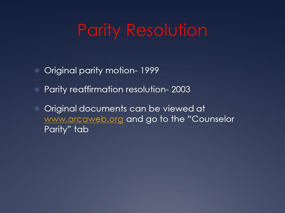 Parity Resolution  Original parity motion- 1999  Parity reaffirmation resolution- 2003  Original documents can be viewed at www.arcaweb.org and go to the Counselor Parity tab www.arcaweb.org