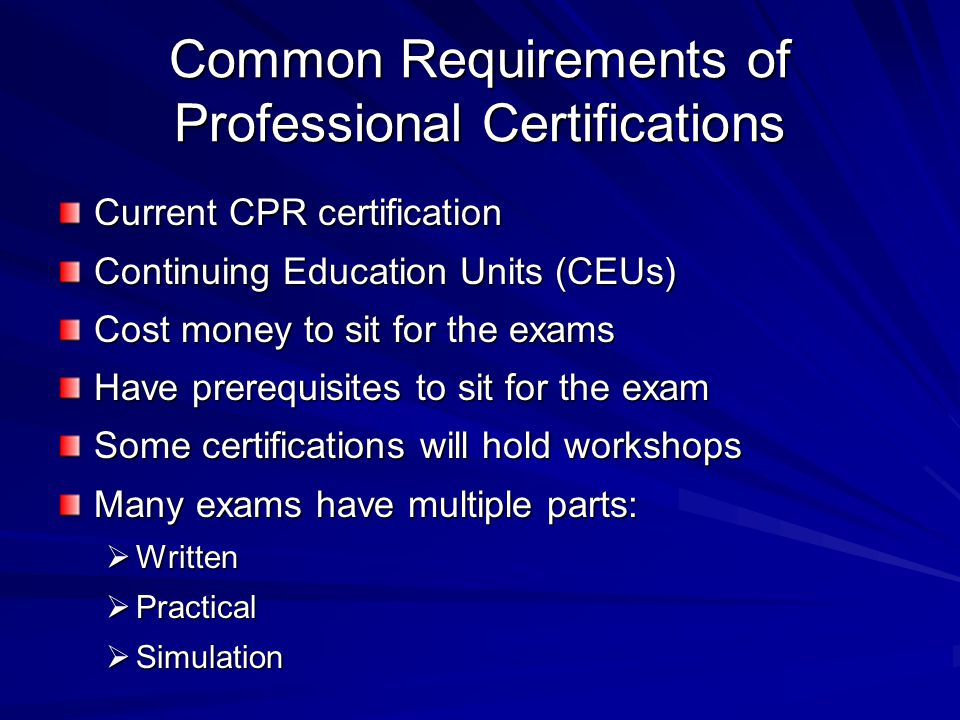 Common Requirements of Professional Certifications Current CPR certification Continuing Education Units (CEUs) Cost money to sit for the exams Have pr