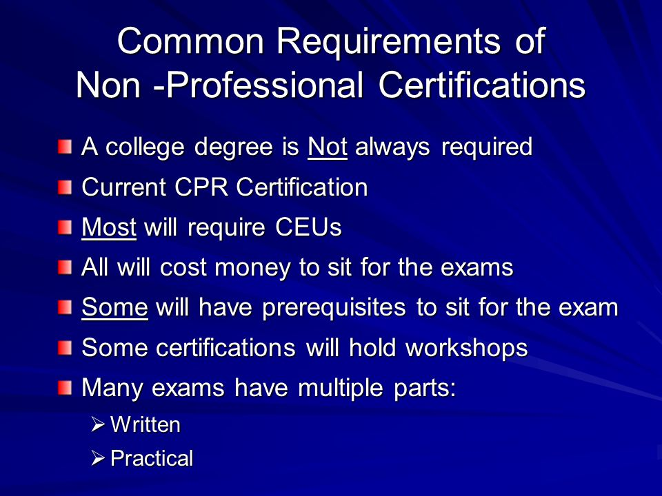 Common Requirements of Non -Professional Certifications A college degree is Not always required Current CPR Certification Most will require CEUs All w