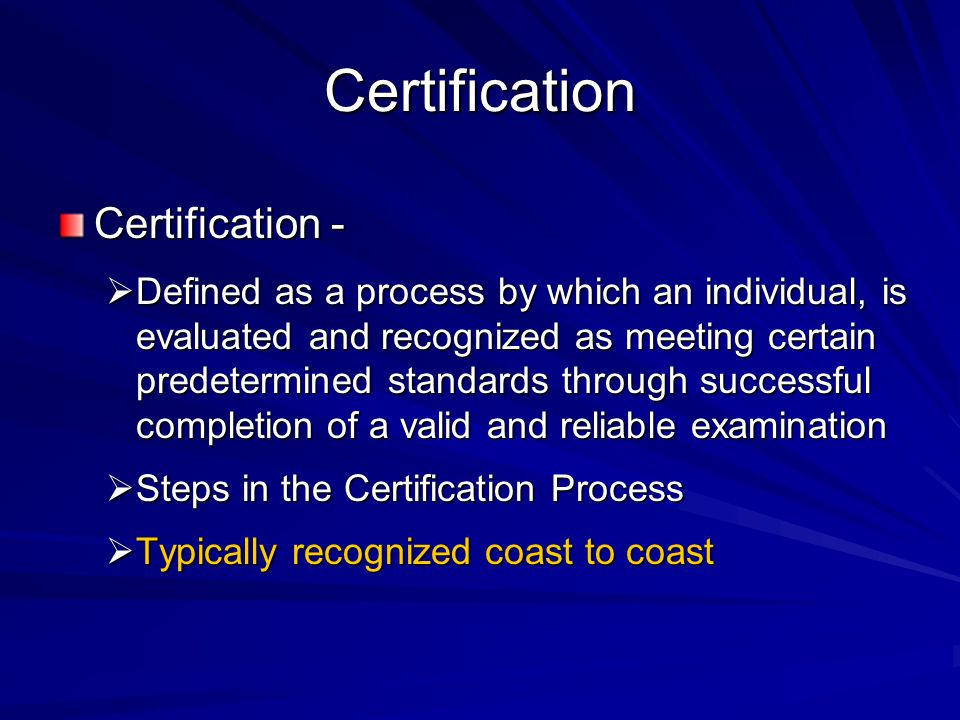 Certification Certification -  Defined as a process by which an individual, is evaluated and recognized as meeting certain predetermined standards th