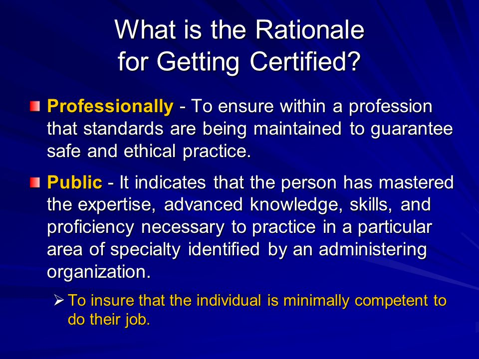 What is the Rationale for Getting Certified? Professionally - To ensure within a profession that standards are being maintained to guarantee safe and
