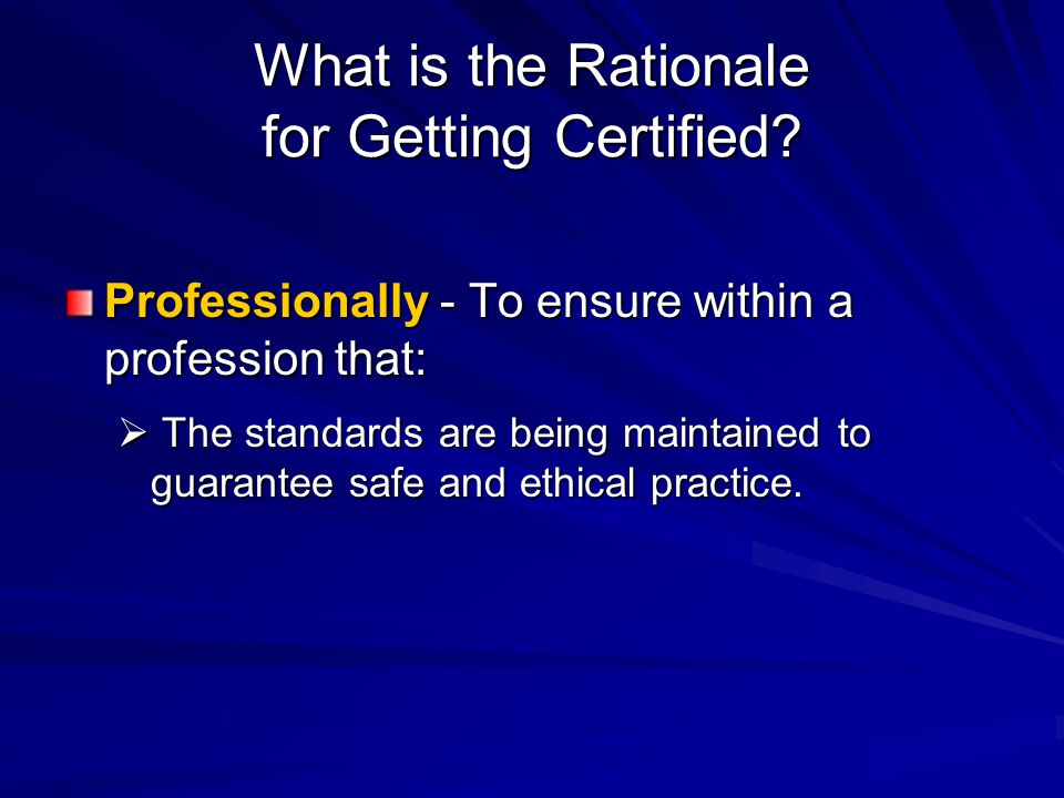 What is the Rationale for Getting Certified? Professionally - To ensure within a profession that:  The standards are being maintained to guarantee sa