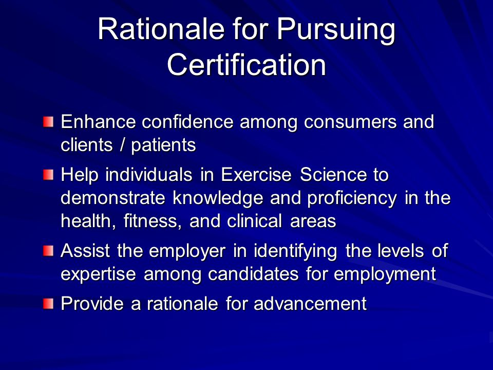 Rationale for Pursuing Certification Enhance confidence among consumers and clients / patients Help individuals in Exercise Science to demonstrate kno