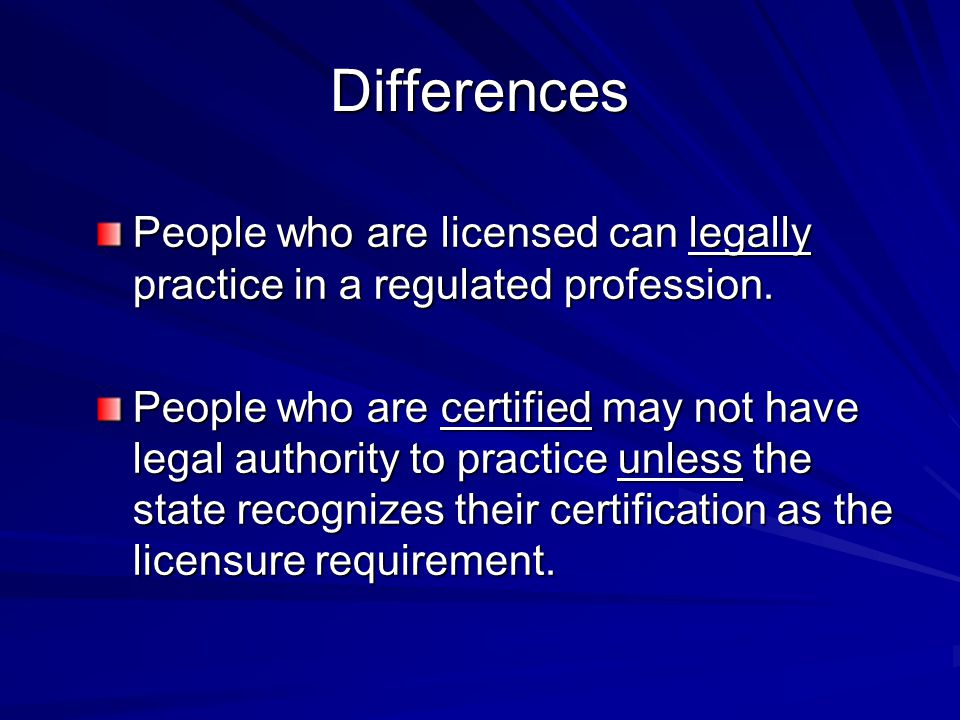 Differences People who are licensed can legally practice in a regulated profession. People who are certified may not have legal authority to practice