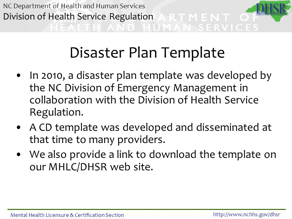 NC Department of Health and Human Services Division of Health Service Regulation http://www.nchhs.gov/dhsr Mental Health Licensure & Certification Section Providers Disaster Plans Majority of providers use the template.