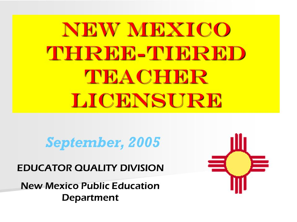 NEW MEXICO Three-Tiered Teacher Licensure EDUCATOR QUALITY DIVISION New Mexico Public Education Department September, 2005