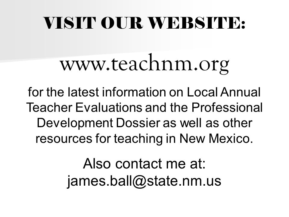 VISIT OUR WEBSITE: www.teachnm.org for the latest information on Local Annual Teacher Evaluations and the Professional Development Dossier as well as other resources for teaching in New Mexico.