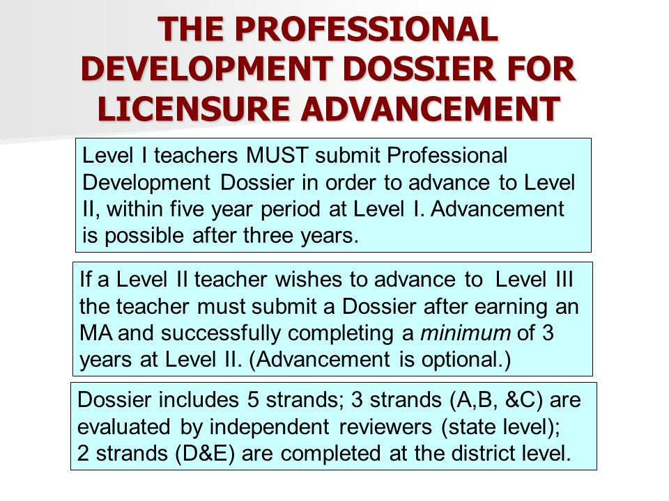 THE PROFESSIONAL DEVELOPMENT DOSSIER FOR LICENSURE ADVANCEMENT Level I teachers MUST submit Professional Development Dossier in order to advance to Level II, within five year period at Level I.