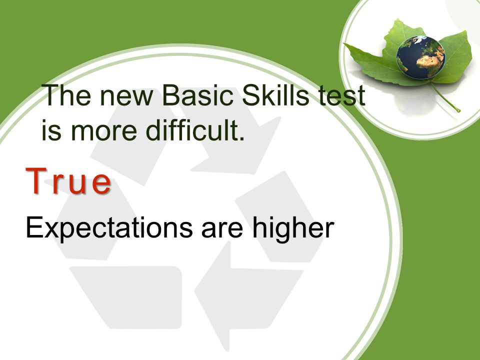 The new Basic Skills test is more difficult. True Expectations are higher