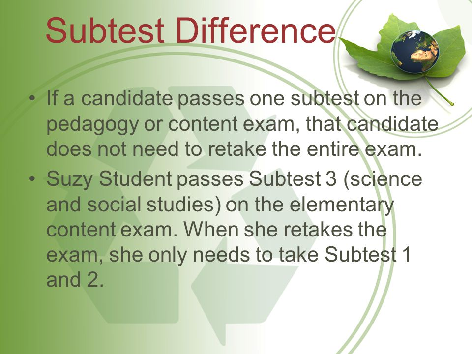 Subtest Difference If a candidate passes one subtest on the pedagogy or content exam, that candidate does not need to retake the entire exam.
