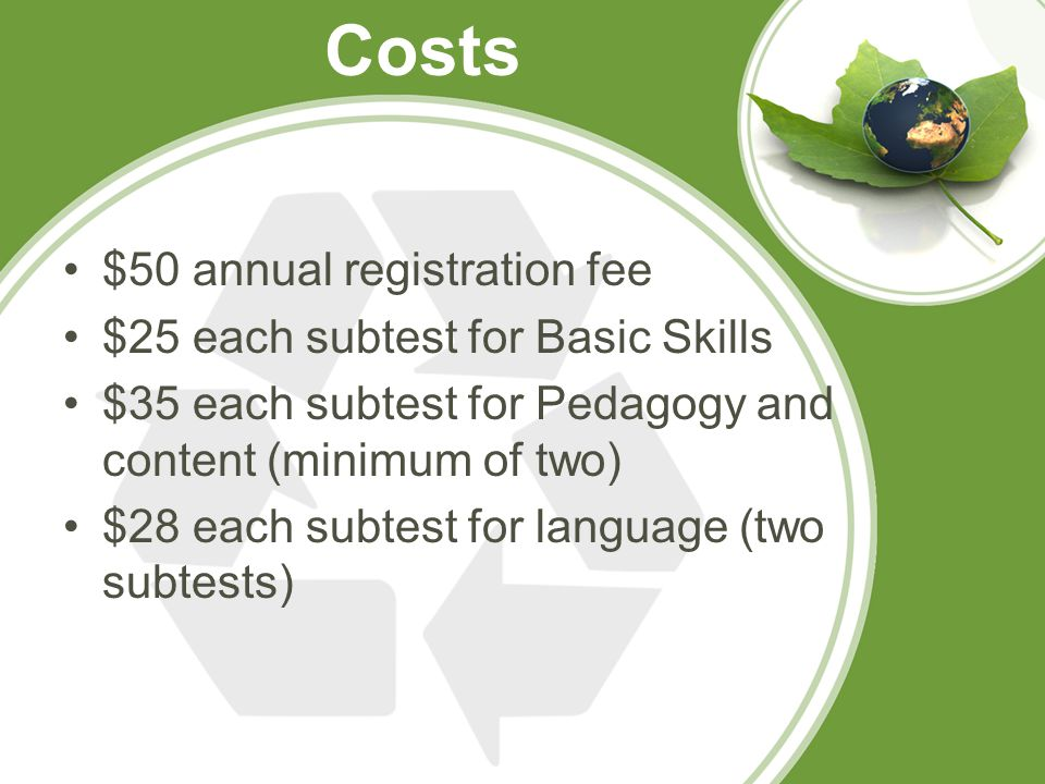 Costs $50 annual registration fee $25 each subtest for Basic Skills $35 each subtest for Pedagogy and content (minimum of two) $28 each subtest for language (two subtests)