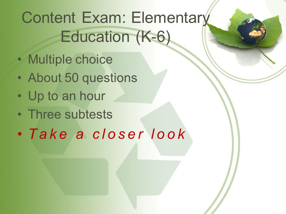 Content Exam: Elementary Education (K-6) Multiple choice About 50 questions Up to an hour Three subtests Take a closer look