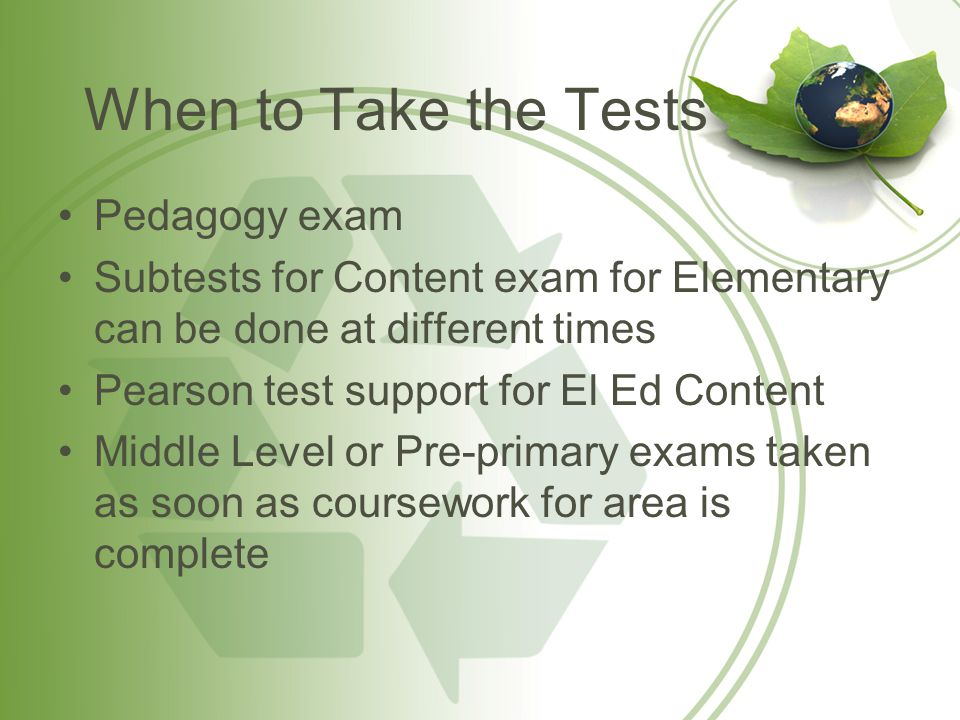 When to Take the Tests Pedagogy exam Subtests for Content exam for Elementary can be done at different times Pearson test support for El Ed Content Middle Level or Pre-primary exams taken as soon as coursework for area is complete