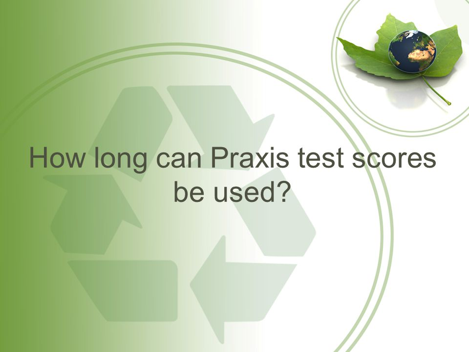 How long can Praxis test scores be used