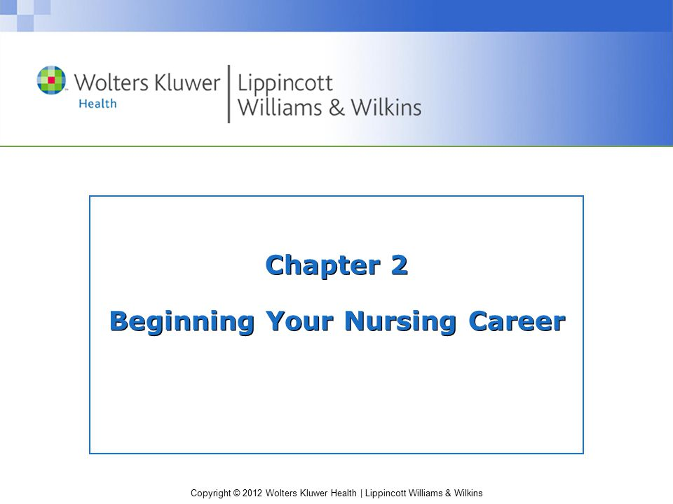 Copyright © 2012 Wolters Kluwer Health | Lippincott Williams & Wilkins Chapter 2 Beginning Your Nursing Career