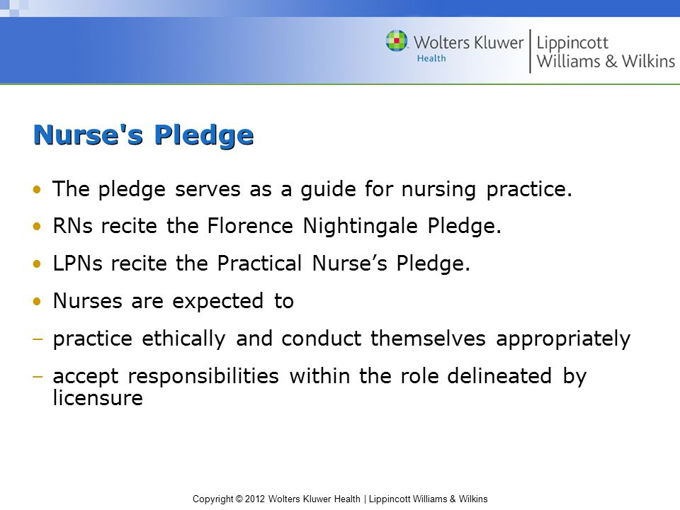Copyright © 2012 Wolters Kluwer Health | Lippincott Williams & Wilkins Nurse's Pledge The pledge serves as a guide for nursing practice. RNs recite th