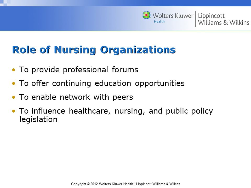 Copyright © 2012 Wolters Kluwer Health | Lippincott Williams & Wilkins Role of Nursing Organizations To provide professional forums To offer continuin