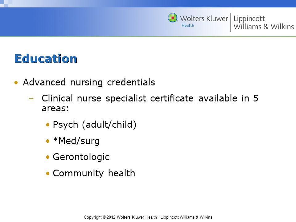 Copyright © 2012 Wolters Kluwer Health | Lippincott Williams & Wilkins Education Advanced nursing credentials –Clinical nurse specialist certificate a