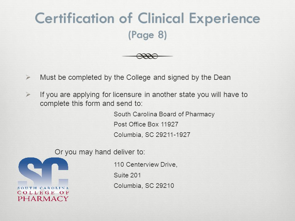 Certification of Clinical Experience (Page 8)  Must be completed by the College and signed by the Dean  If you are applying for licensure in another state you will have to complete this form and send to: South Carolina Board of Pharmacy Post Office Box 11927 Columbia, SC 29211-1927 Or you may hand deliver to: 110 Centerview Drive, Suite 201 Columbia, SC 29210
