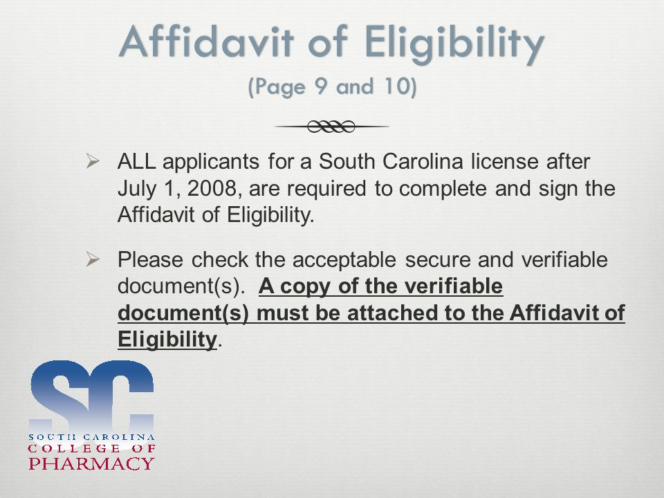 Affidavit of Eligibility (Page 9 and 10)  ALL applicants for a South Carolina license after July 1, 2008, are required to complete and sign the Affidavit of Eligibility.