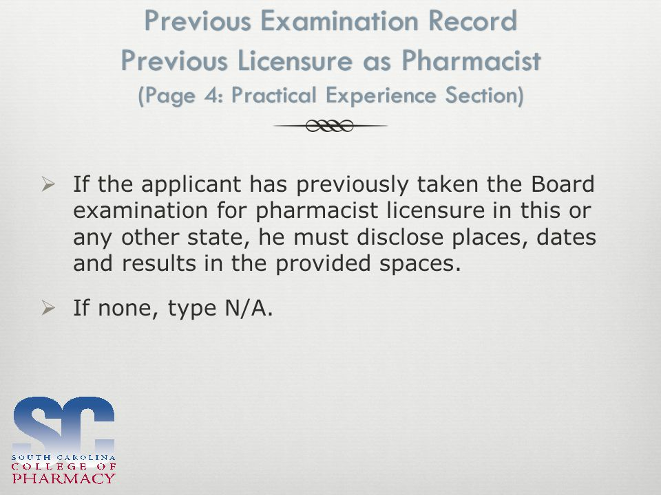 Previous Examination Record Previous Licensure as Pharmacist (Page 4: Practical Experience Section)  If the applicant has previously taken the Board examination for pharmacist licensure in this or any other state, he must disclose places, dates and results in the provided spaces.