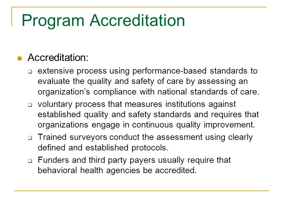 Program Accreditation Accreditation:  extensive process using performance-based standards to evaluate the quality and safety of care by assessing an organization's compliance with national standards of care.