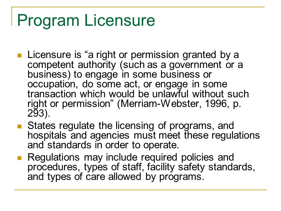 Program Licensure Licensure is a right or permission granted by a competent authority (such as a government or a business) to engage in some business or occupation, do some act, or engage in some transaction which would be unlawful without such right or permission (Merriam-Webster, 1996, p.