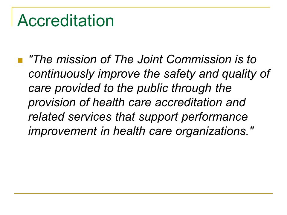 Accreditation The mission of The Joint Commission is to continuously improve the safety and quality of care provided to the public through the provision of health care accreditation and related services that support performance improvement in health care organizations.