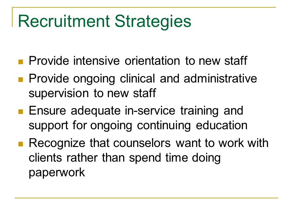 Recruitment Strategies Provide intensive orientation to new staff Provide ongoing clinical and administrative supervision to new staff Ensure adequate in-service training and support for ongoing continuing education Recognize that counselors want to work with clients rather than spend time doing paperwork