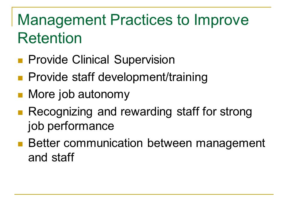 Management Practices to Improve Retention Provide Clinical Supervision Provide staff development/training More job autonomy Recognizing and rewarding staff for strong job performance Better communication between management and staff